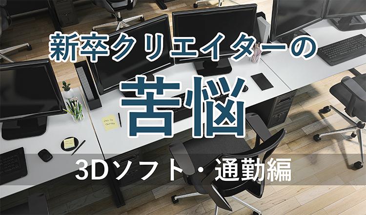 新卒クリエイターの苦悩 3Dソフト・通勤編