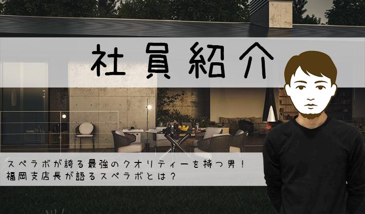 【社員紹介】スペラボが誇る最強のクオリティーを持つ男!福岡支店長が語るスペラボとは?