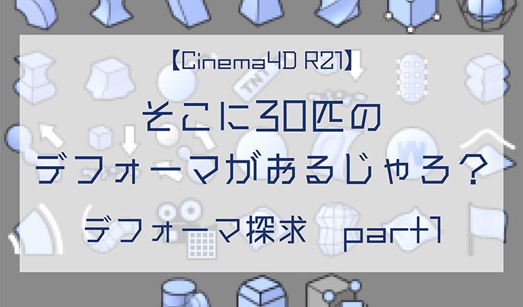 【Cinema4D R21】そこに30匹のデフォーマがおるじゃろ? デフォーマ探求 part1【中級以上向け】